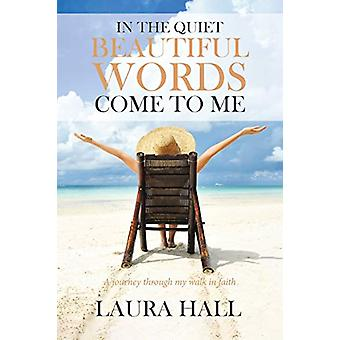 In the Quiet Beautiful Words Come to Me - A Journey Through My Walk in