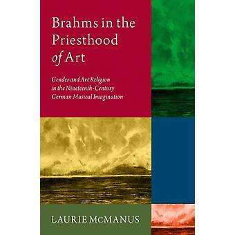 Brahms in the Priesthood of Art by McManus & Laurie Musiikin historian ja kirjallisuuden apulaisprofessori & Musiikin historian ja kirjallisuuden apulaisprofessori & Shenandoah University