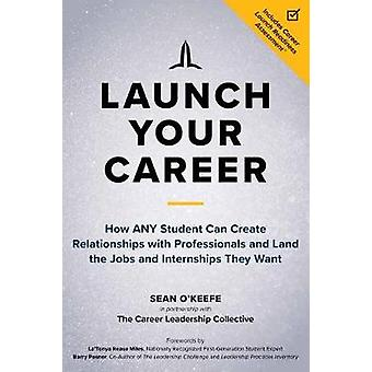 Launch Your Career How ANY Student Can Create Strategic Connections and Land the Jobs and Internships They Want