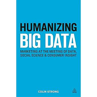 Humanizing Big Data Marketing at the Meeting of Data Social Science and Consumer Insight by Strong & Colin