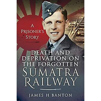 Death and Deprivation on the Forgotten Sumatra Railway by James H Banton