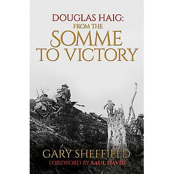 Douglas Haig - From the Somme to Victory by Gary Sheffield - Saul Davi