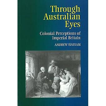 Through Australian Eyes - Colonial Perceptions of Imperial Britain by