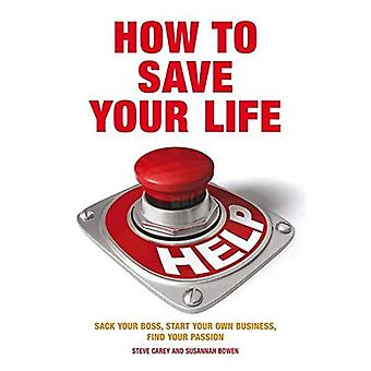 How to Save Your Life: Sack Your Boss, Start Your Own Business, Find Your Passion