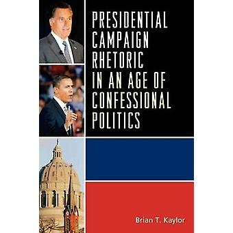 Presidential Campaign Rhetoric in an Age of Confessional Politics by Kaylor & Brian T.