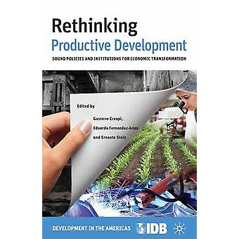 Rethinking Productive Development Sound Policies and Institutions for Economic Transformation by Crespi & Gustavo