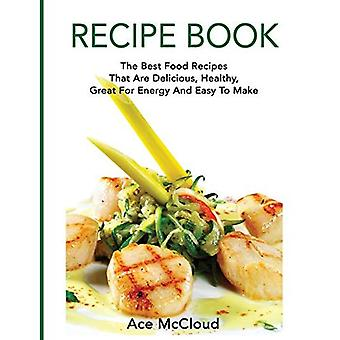 Recipe Book: The Best Food� Recipes That Are Delicious, Healthy, Great for Energy and Easy to Make (Delicious Healthy Recipes That Are Low Fat & Easy)