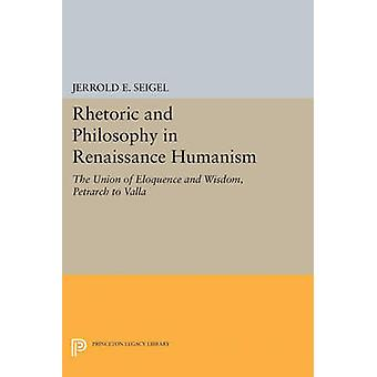 Rhetoric and Philosophy in Renaissance Humanism by Jerrold E. Seigel