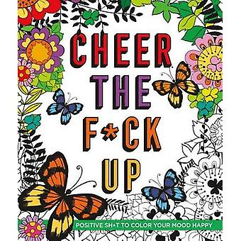 Cheer the F*ck Up - Positive Sh*t to Color Your Mood Happy by Caitlin