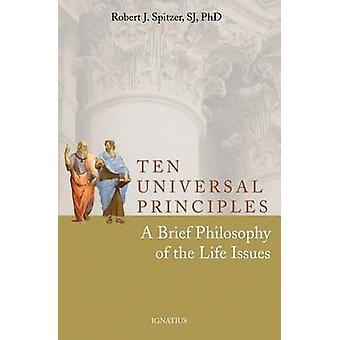 Ten Universal Principles - A Brief Philosophy of the Life Issues by Ro