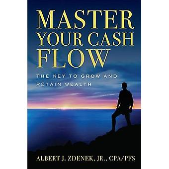 Master Your Cash Flow - The Key to Grow and Retain Wealth by Albert J