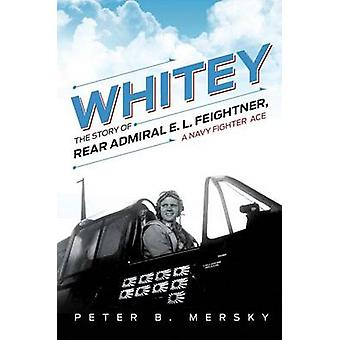 Whitey - The Story of Rear Admiral E.L. Feightner - a Navy Fighter Ace