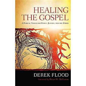Healing the Gospel - A Radical Vision for Grace - Justice - and the Cr