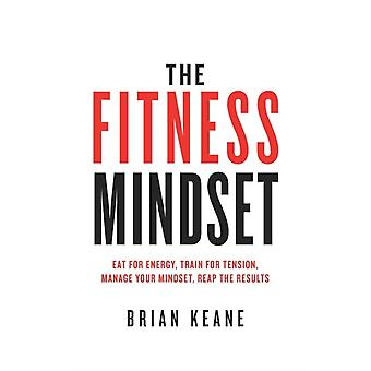 The Fitness Mindset Eat for energy Train for tension Manage your mindset Reap the results by Keane & Brian