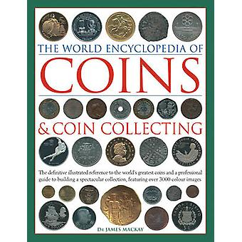 Coins and Coin Collecting The World Encyclopedia of  The definitive illustrated reference to the worlds greatest coins and a professional guide to building a spectacular collection featuring over by James MacKay
