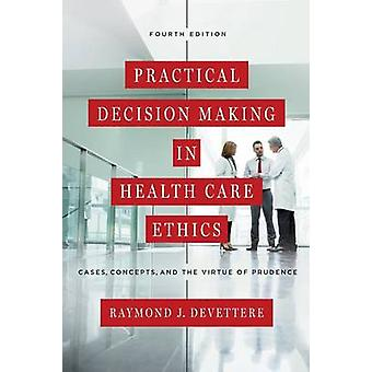 Practical Decision Making in Health Care Ethics Cases Concepts and the Virtue of Prudence Fourth Edition by Devettere & Raymond J.
