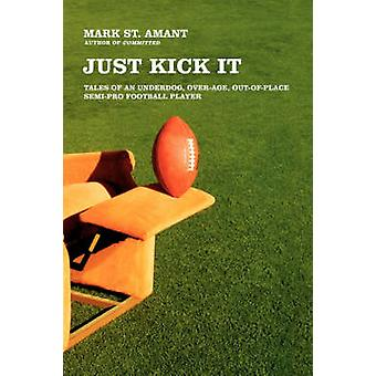 Just Kick It Tales of an Underdog OverAge OutOfPlace SemiPro Football Player by St Amant & Mark