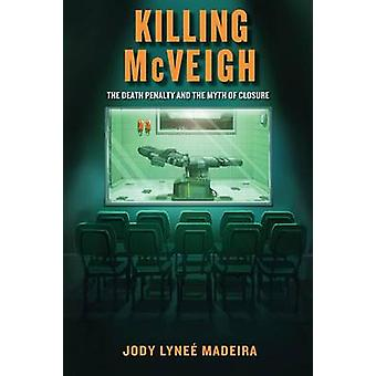 Killing McVeigh The Death Penalty and the Myth of Closure by Madeira & Jody Lyne