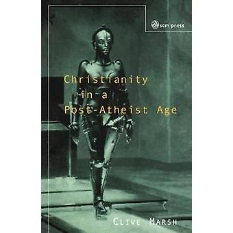 Christianity in a PostAtheist Age by Marsh & Clive