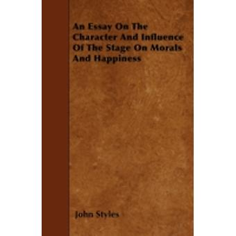 An Essay On The Character And Influence Of The Stage On Morals And Happiness by Styles & John