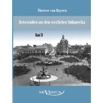 Reisestudien aus dem westlichen Sdamerika von Therese Prinzessin von Bayern Band 2 by Bayern & Therese von