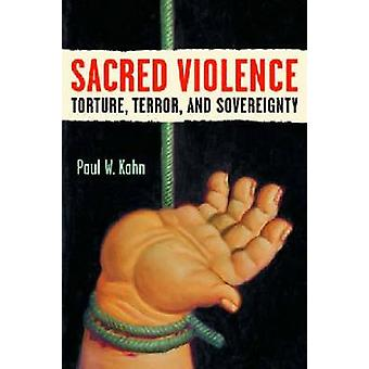Sacred Violence - Torture - Terror - and Sovereignty by Paul W. Kahn -