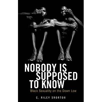 Nobody is Supposed to Know - Black Sexuality on the Down Low by C. Ril