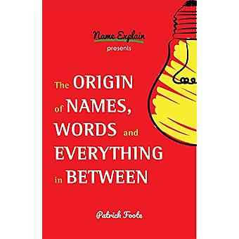 The Origin of Names - Words and Everything in Between by Patrick Foot