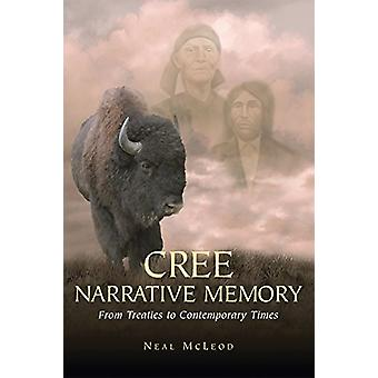 Cree Narrative Memory - From Treaties to Contemporary Times by Neal Mc