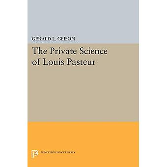 The Private Science of Louis Pasteur by Gerald L. Geison
