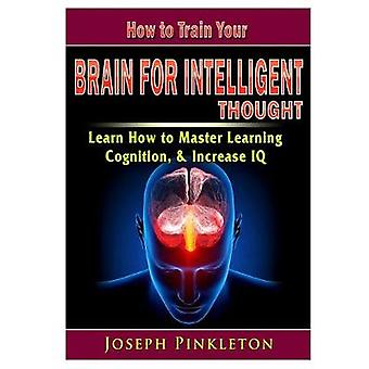 How to Train Your Brain for Intelligent Thought Learn How to Master L