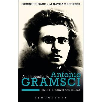 An Introduction to Antonio Gramsci - His Life - Thought and Legacy by