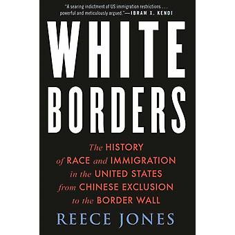 White Borders  The History of Race and Immigration in the United States from Chinese Exclusion to the Border Wall by Reece Jones