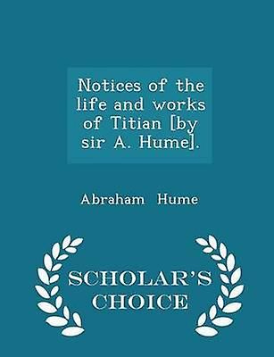 Notices of the life and works of Titian by sir A. Hume.  Scholars Choice Edition by Hume & Abraham