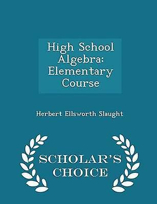 High School Algebra Elementary Course  Scholars Choice Edition by Slaught & Herbert Ellsworth