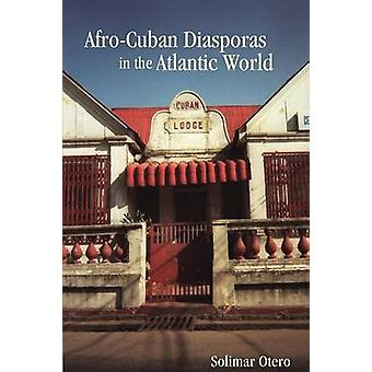 AfroCuban Diasporas in the Atlantic World by Otero & Solimar