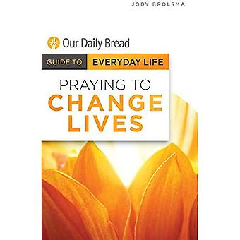 Praying to Change Lives (Our Daily Bread Guide to Everyday Life)