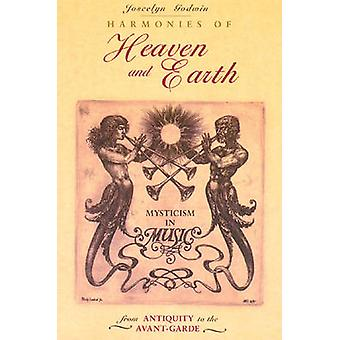 Harmonies of Heaven and Earth Mysticism in Music from Antiquity to the AvantGarde de Joscelyn Godwin