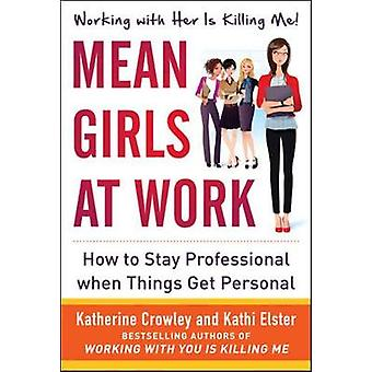 Mean Girls at Work How to Stay Professional When Things Get Personal door Katherine CrowleyKathi Elster