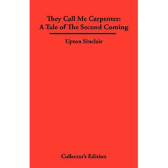 They Call Me Carpenter A Tale of The second Coming by Sinclair & Upton