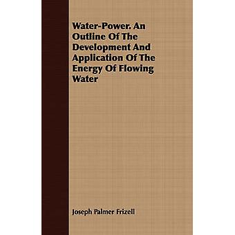 WaterPower. An Outline Of The Development And Application Of The Energy Of Flowing Water by Frizell & Joseph Palmer