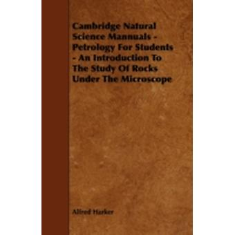 Cambridge Natural Science Mannuals  Petrology for Students  An Introduction to the Study of Rocks Under the Microscope by Harker & Alfred