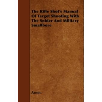 The Rifle Shots Manual Of Target Shooting With The Snider And Military Smallbore by Anon.