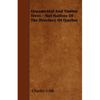 Ornamental And Timber Trees  Not Natives Of The Province Of Quebec by Gibb & Charles