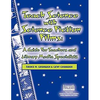 Teach Science with Science Fiction Films A Guide for Teachers and Library Media Specialists by Cavanaugh & Terence W.