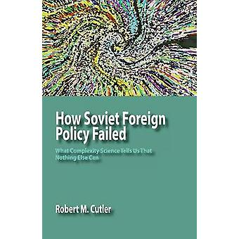 How Soviet Foreign Policy Failed What Complexity Science Tells Us That Nothing Else Can by Cutler & Robert M.