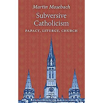 Subversive Catholicism - Papacy - Liturgy - Church by Martin Mosebach