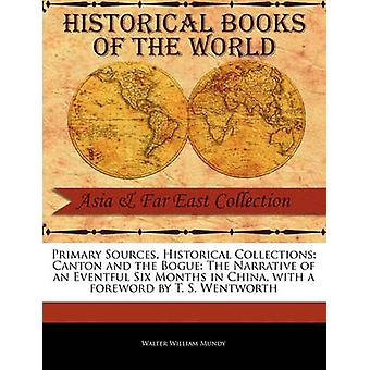 Primary Sources Historical Collections Canton and the Bogue The Narrative of an Eventful Six Months in China with a foreword by T. S. Wentworth by Mundy & Walter William