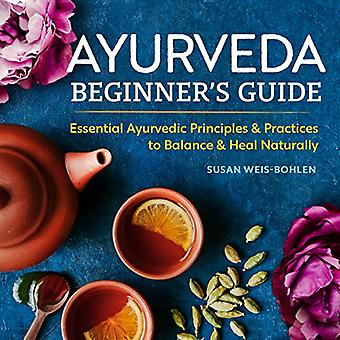 Ayurveda Beginner's Guide - Essential Ayurvedic Principles and Practic