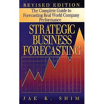 Strategic Business Forecasting  The Complete Guide to Forecasting Real World Company Performance Revised Edition by Shim & Jae K.